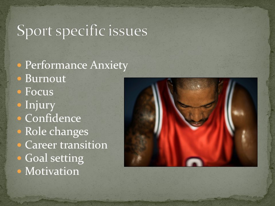 Performance Anxiety Burnout Focus Injury Confidence Role changes Career transition Goal setting Motivation