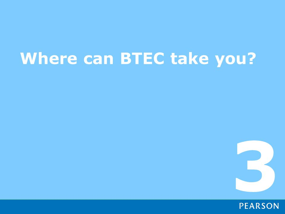 Where can BTEC take you? 3