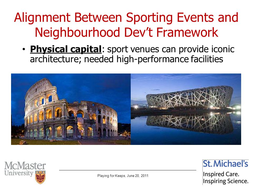 Playing for Keeps, June 20, 2011 Alignment Between Sporting Events and Neighbourhood Devt Framework Physical capital: sport venues can provide iconic architecture; needed high-performance facilities