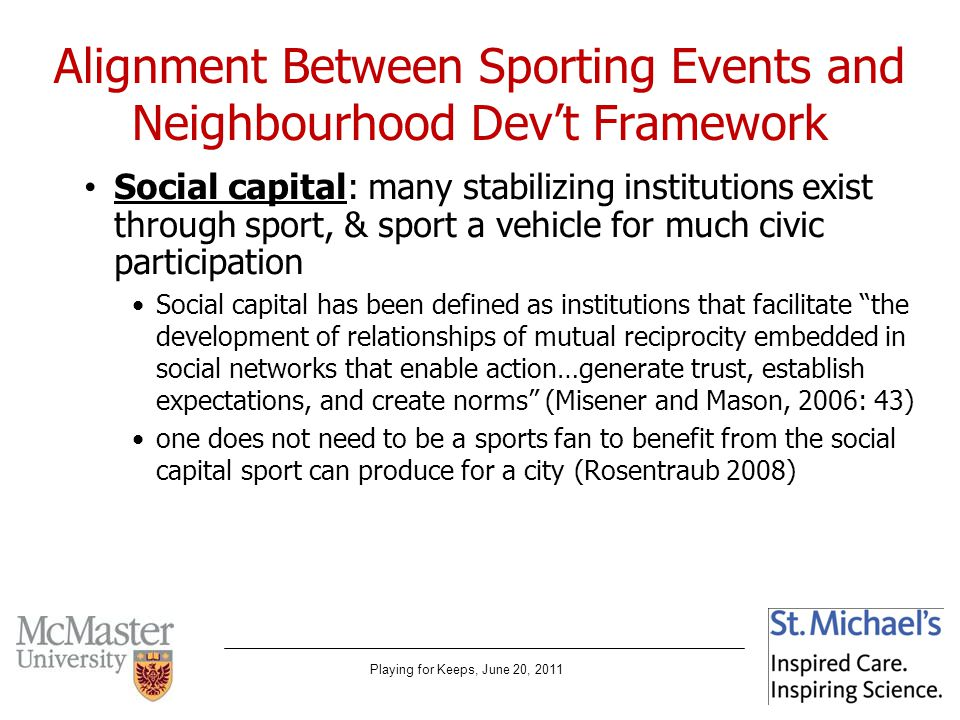 Playing for Keeps, June 20, 2011 Alignment Between Sporting Events and Neighbourhood Devt Framework Social capital: many stabilizing institutions exist through sport, & sport a vehicle for much civic participation Social capital has been defined as institutions that facilitate the development of relationships of mutual reciprocity embedded in social networks that enable action…generate trust, establish expectations, and create norms (Misener and Mason, 2006: 43) one does not need to be a sports fan to benefit from the social capital sport can produce for a city (Rosentraub 2008)