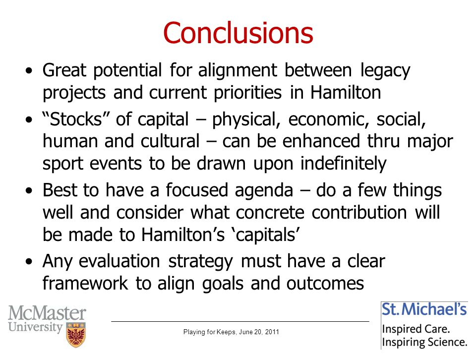 Playing for Keeps, June 20, 2011 Conclusions Great potential for alignment between legacy projects and current priorities in Hamilton Stocks of capital – physical, economic, social, human and cultural – can be enhanced thru major sport events to be drawn upon indefinitely Best to have a focused agenda – do a few things well and consider what concrete contribution will be made to Hamiltons capitals Any evaluation strategy must have a clear framework to align goals and outcomes
