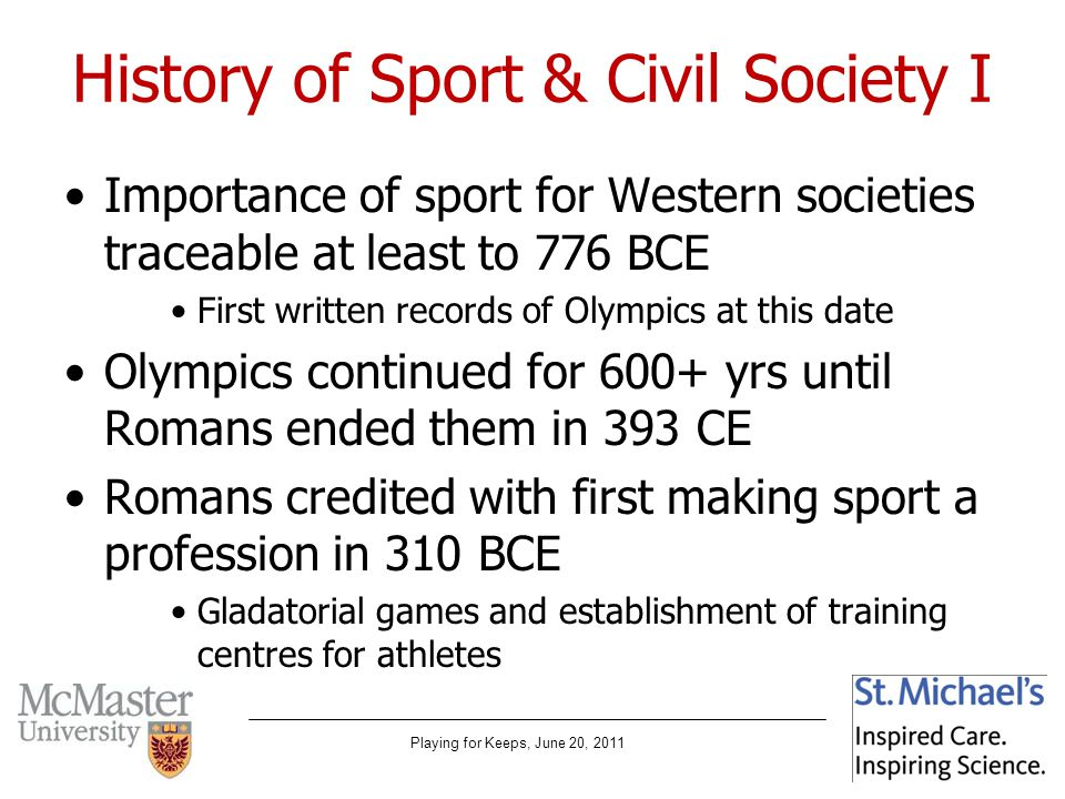 Playing for Keeps, June 20, 2011 History of Sport & Civil Society I Importance of sport for Western societies traceable at least to 776 BCE First written records of Olympics at this date Olympics continued for 600+ yrs until Romans ended them in 393 CE Romans credited with first making sport a profession in 310 BCE Gladatorial games and establishment of training centres for athletes