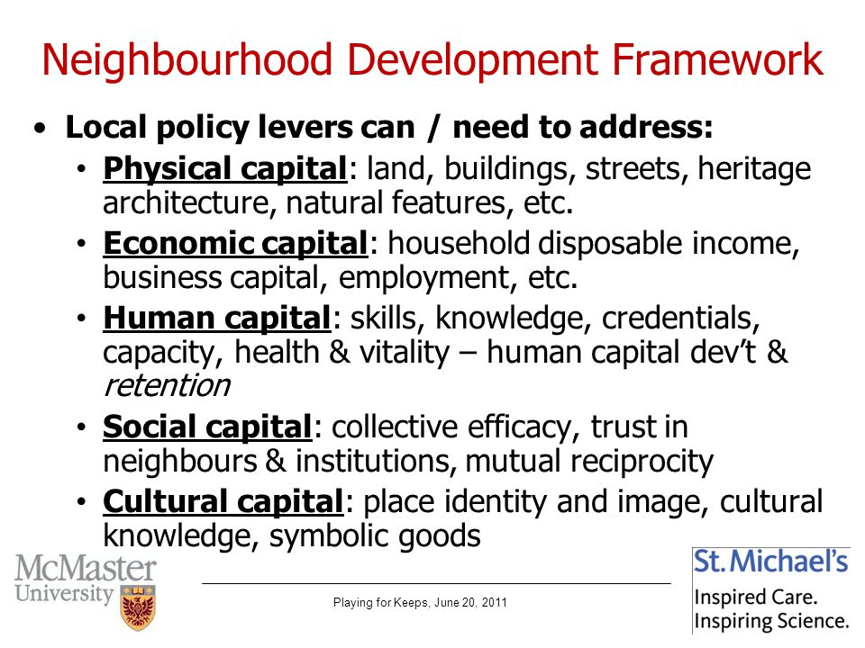 Playing for Keeps, June 20, 2011 Neighbourhood Development Framework Local policy levers can / need to address: Physical capital: land, buildings, streets, heritage architecture, natural features, etc.