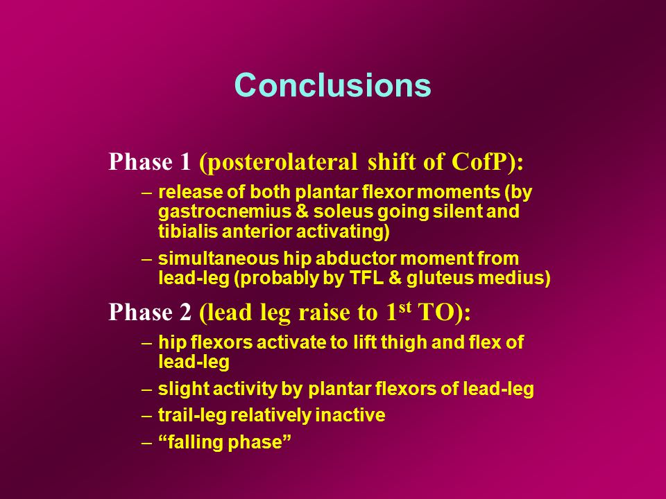 Conclusions Phase 1 (posterolateral shift of CofP): –release of both plantar flexor moments (by gastrocnemius & soleus going silent and tibialis anterior activating) –simultaneous hip abductor moment from lead-leg (probably by TFL & gluteus medius) Phase 2 (lead leg raise to 1 st TO): –hip flexors activate to lift thigh and flex of lead-leg –slight activity by plantar flexors of lead-leg –trail-leg relatively inactive –falling phase