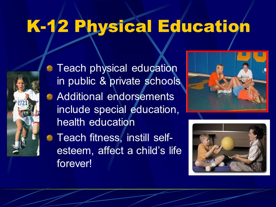 K-12 Physical Education Teach physical education in public & private schools Additional endorsements include special education, health education Teach fitness, instill self- esteem, affect a childs life forever!