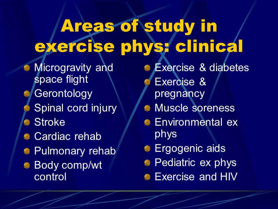 Areas of study in exercise phys: clinical Microgravity and space flight Gerontology Spinal cord injury Stroke Cardiac rehab Pulmonary rehab Body comp/wt control Exercise & diabetes Exercise & pregnancy Muscle soreness Environmental ex phys Ergogenic aids Pediatric ex phys Exercise and HIV