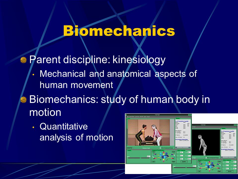 Biomechanics Parent discipline: kinesiology Mechanical and anatomical aspects of human movement Biomechanics: study of human body in motion Quantitative analysis of motion