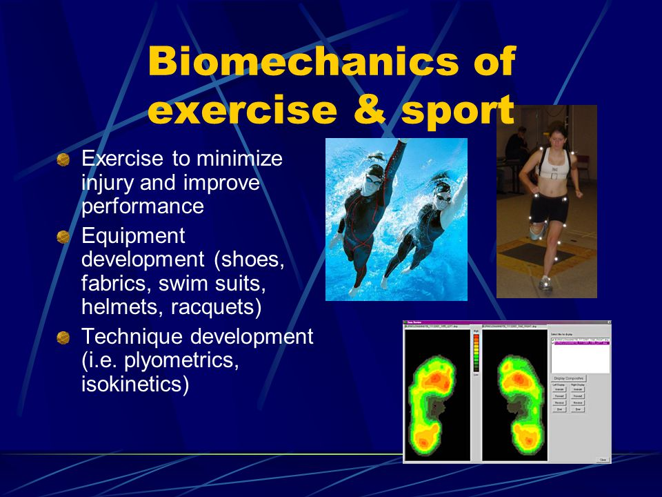 Biomechanics of exercise & sport Exercise to minimize injury and improve performance Equipment development (shoes, fabrics, swim suits, helmets, racquets) Technique development (i.e.