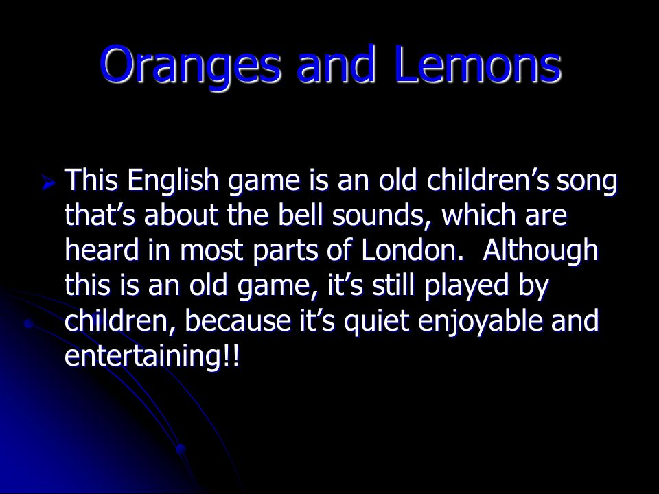Oranges and Lemons This English game is an old childrens song thats about the bell sounds, which are heard in most parts of London.