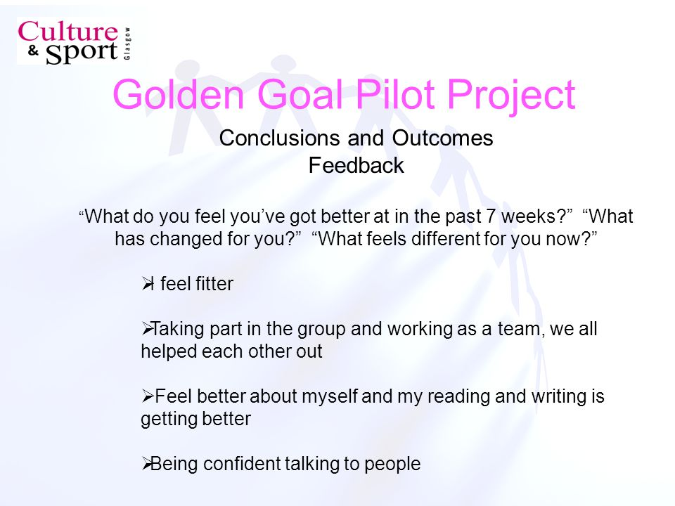 Golden Goal Pilot Project Conclusions and Outcomes Feedback What do you feel youve got better at in the past 7 weeks.