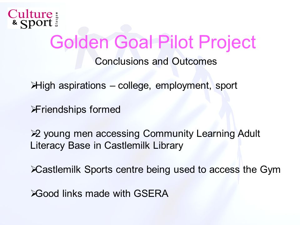 Golden Goal Pilot Project Conclusions and Outcomes High aspirations – college, employment, sport Friendships formed 2 young men accessing Community Learning Adult Literacy Base in Castlemilk Library Castlemilk Sports centre being used to access the Gym Good links made with GSERA