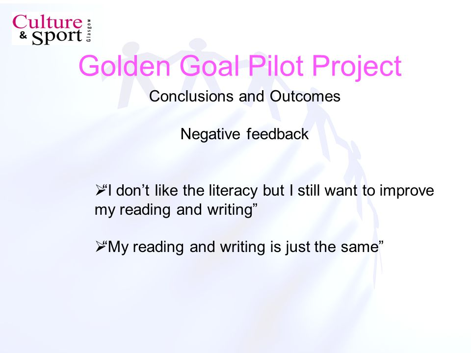 Golden Goal Pilot Project Conclusions and Outcomes Negative feedback I dont like the literacy but I still want to improve my reading and writing My reading and writing is just the same