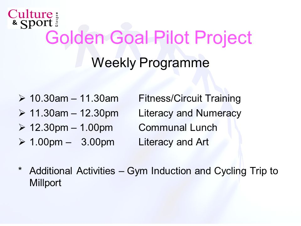 Golden Goal Pilot Project Weekly Programme 10.30am – 11.30amFitness/Circuit Training 11.30am – 12.30pmLiteracy and Numeracy 12.30pm – 1.00pmCommunal Lunch 1.00pm – 3.00pmLiteracy and Art *Additional Activities – Gym Induction and Cycling Trip to Millport