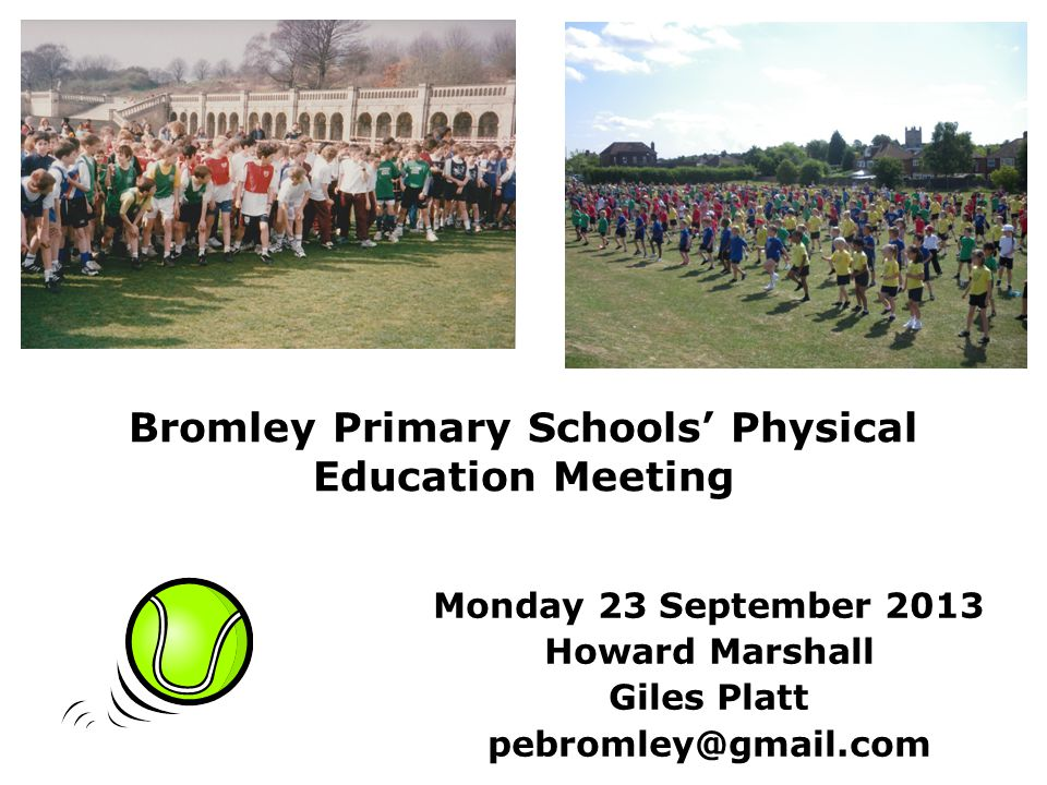 Bromley Primary Schools Physical Education Meeting Monday 23 September 2013 Howard Marshall Giles Platt pebromley@gmail.com