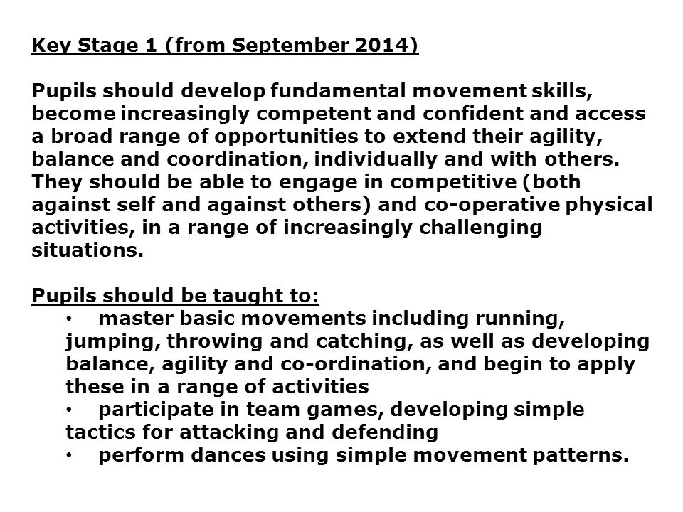 Key Stage 1 (from September 2014) Pupils should develop fundamental movement skills, become increasingly competent and confident and access a broad ra