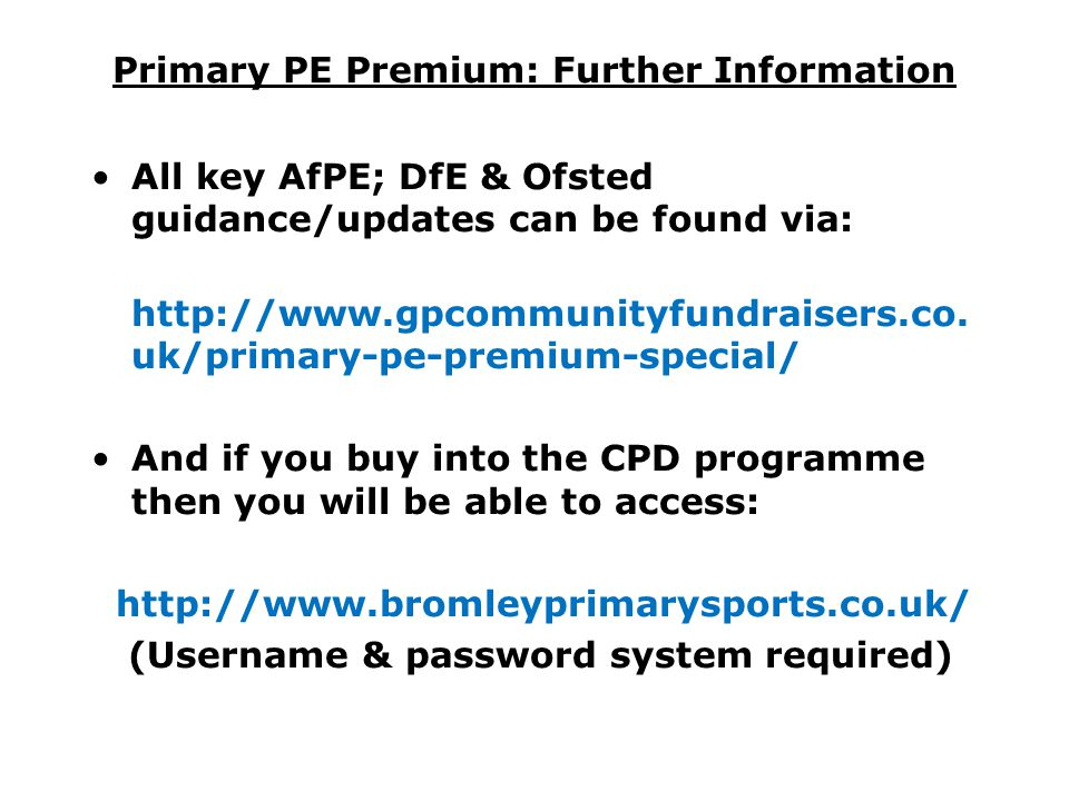 Primary PE Premium: Further Information All key AfPE; DfE & Ofsted guidance/updates can be found via: http://www.gpcommunityfundraisers.co. uk/primary