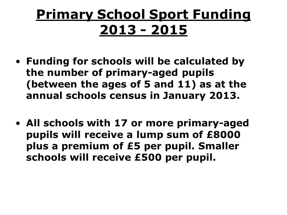 Primary School Sport Funding 2013 - 2015 Funding for schools will be calculated by the number of primary-aged pupils (between the ages of 5 and 11) as