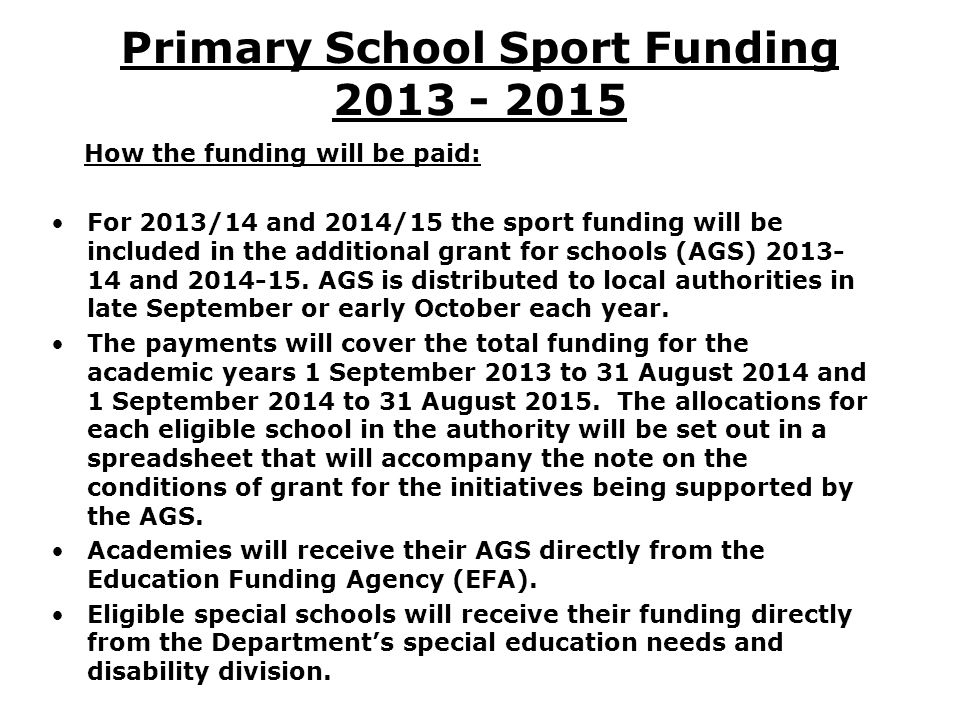 Primary School Sport Funding 2013 - 2015 How the funding will be paid: For 2013/14 and 2014/15 the sport funding will be included in the additional gr
