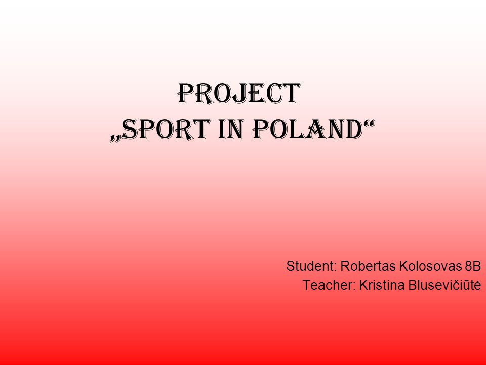Project Sport in Poland Student: Robertas Kolosovas 8B Teacher: Kristina Blusevičiūtė