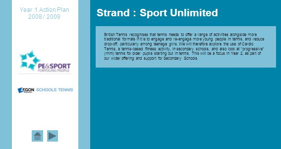 Strand : Sport Unlimited Year 1 Action Plan 2008 / 2009 British Tennis recognises that tennis needs to offer a range of activities alongside more traditional formats if it is to engage and re-engage more young people in tennis, and reduce drop-off, particularly among teenage girls.