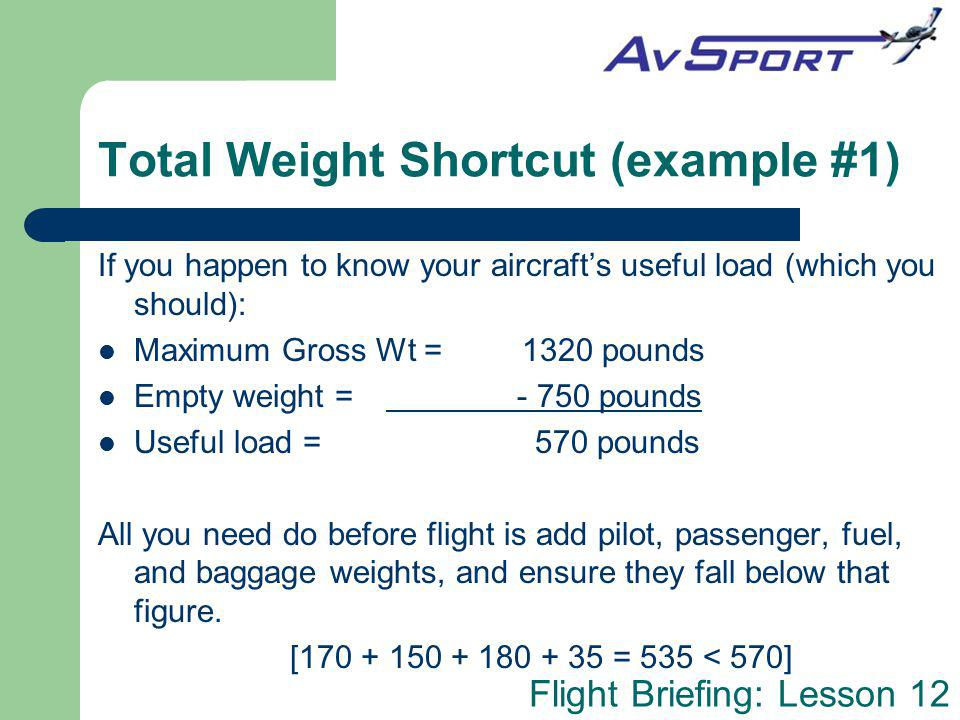 Flight Briefing: Lesson 12 Total Weight Shortcut (example #1) If you happen to know your aircrafts useful load (which you should): Maximum Gross Wt =