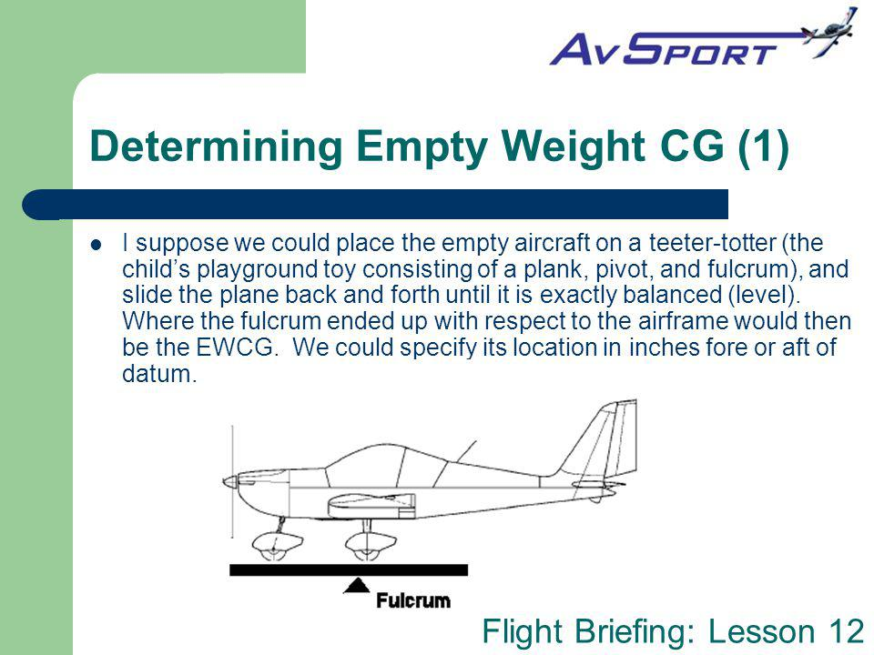 Flight Briefing: Lesson 12 Determining Empty Weight CG (1) I suppose we could place the empty aircraft on a teeter-totter (the childs playground toy c