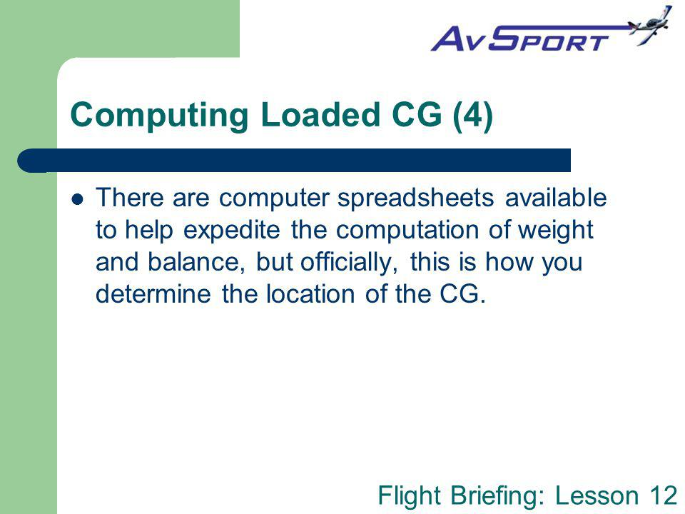 Flight Briefing: Lesson 12 Computing Loaded CG (4) There are computer spreadsheets available to help expedite the computation of weight and balance, b