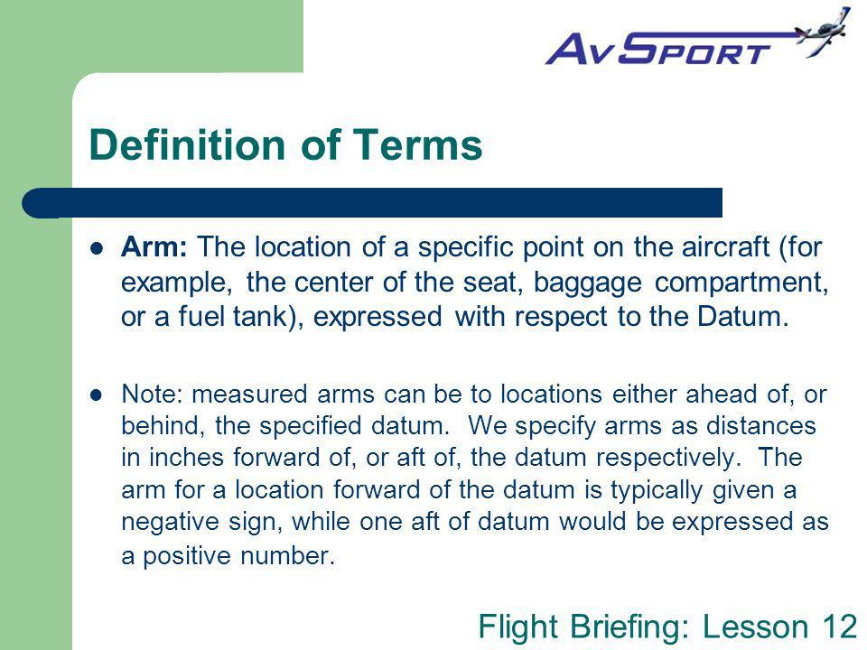 Flight Briefing: Lesson 12 Definition of Terms Arm: The location of a specific point on the aircraft (for example, the center of the seat, baggage com