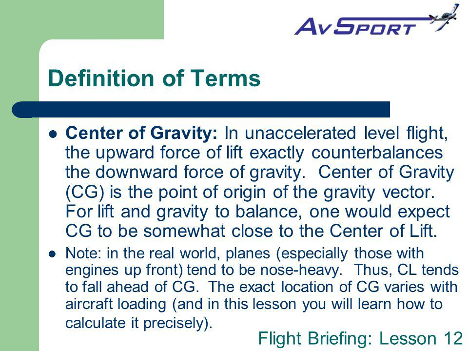 Flight Briefing: Lesson 12 Definition of Terms Center of Gravity: In unaccelerated level flight, the upward force of lift exactly counterbalances the