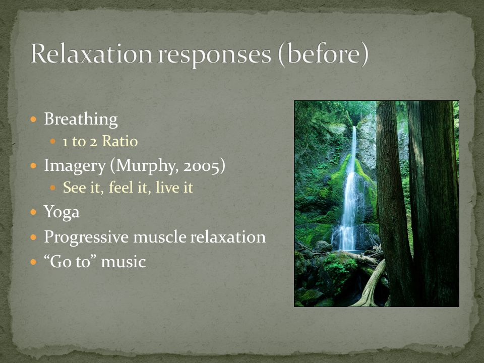 Breathing 1 to 2 Ratio Imagery (Murphy, 2005) See it, feel it, live it Yoga Progressive muscle relaxation Go to music