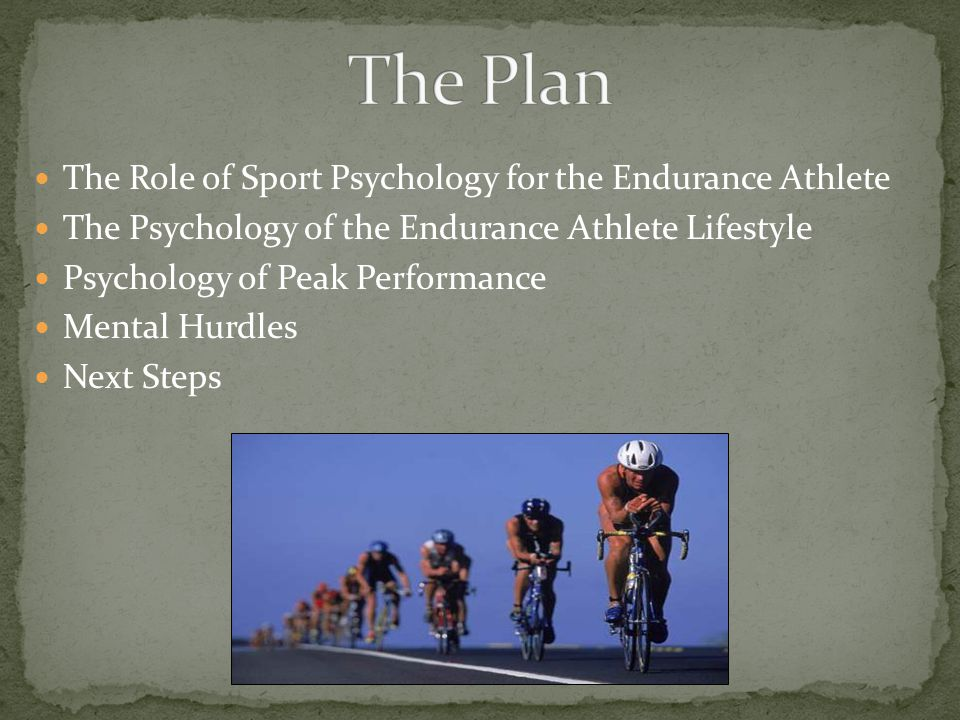 The Role of Sport Psychology for the Endurance Athlete The Psychology of the Endurance Athlete Lifestyle Psychology of Peak Performance Mental Hurdles Next Steps
