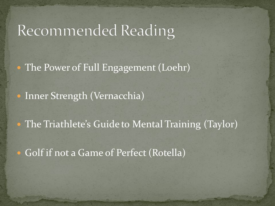 The Power of Full Engagement (Loehr) Inner Strength (Vernacchia) The Triathletes Guide to Mental Training (Taylor) Golf if not a Game of Perfect (Rote