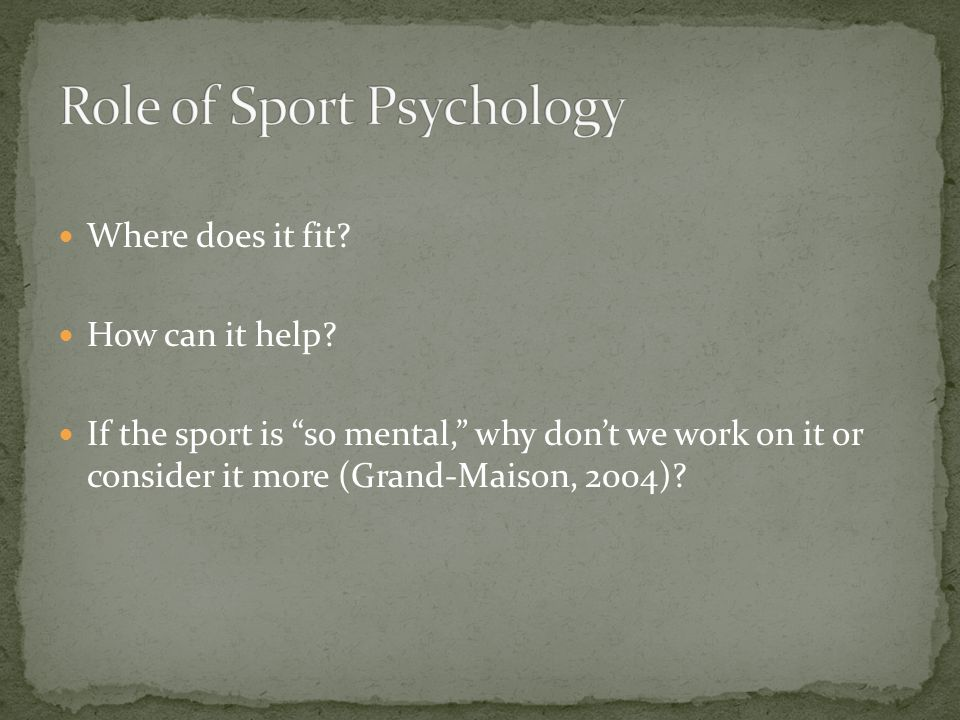 Where does it fit? How can it help? If the sport is so mental, why dont we work on it or consider it more (Grand-Maison, 2004)?