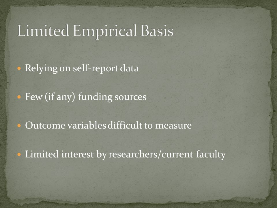 Relying on self-report data Few (if any) funding sources Outcome variables difficult to measure Limited interest by researchers/current faculty
