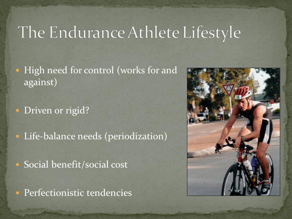 High need for control (works for and against) Driven or rigid? Life-balance needs (periodization) Social benefit/social cost Perfectionistic tendencie