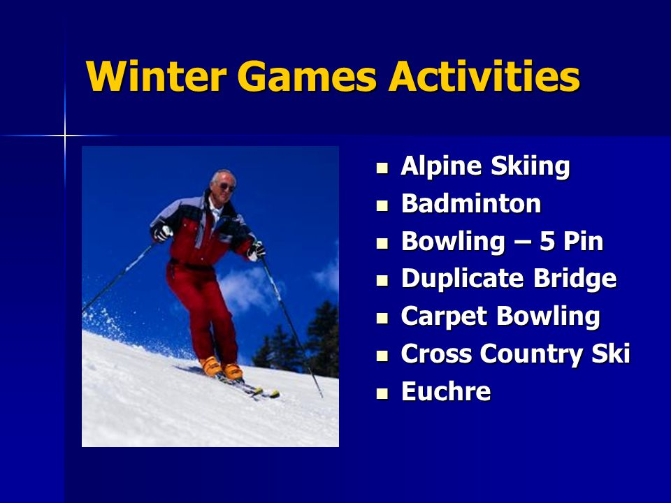 Winter Games Activities Alpine Skiing Alpine Skiing Badminton Badminton Bowling – 5 Pin Bowling – 5 Pin Duplicate Bridge Duplicate Bridge Carpet Bowling Carpet Bowling Cross Country Ski Cross Country Ski Euchre Euchre
