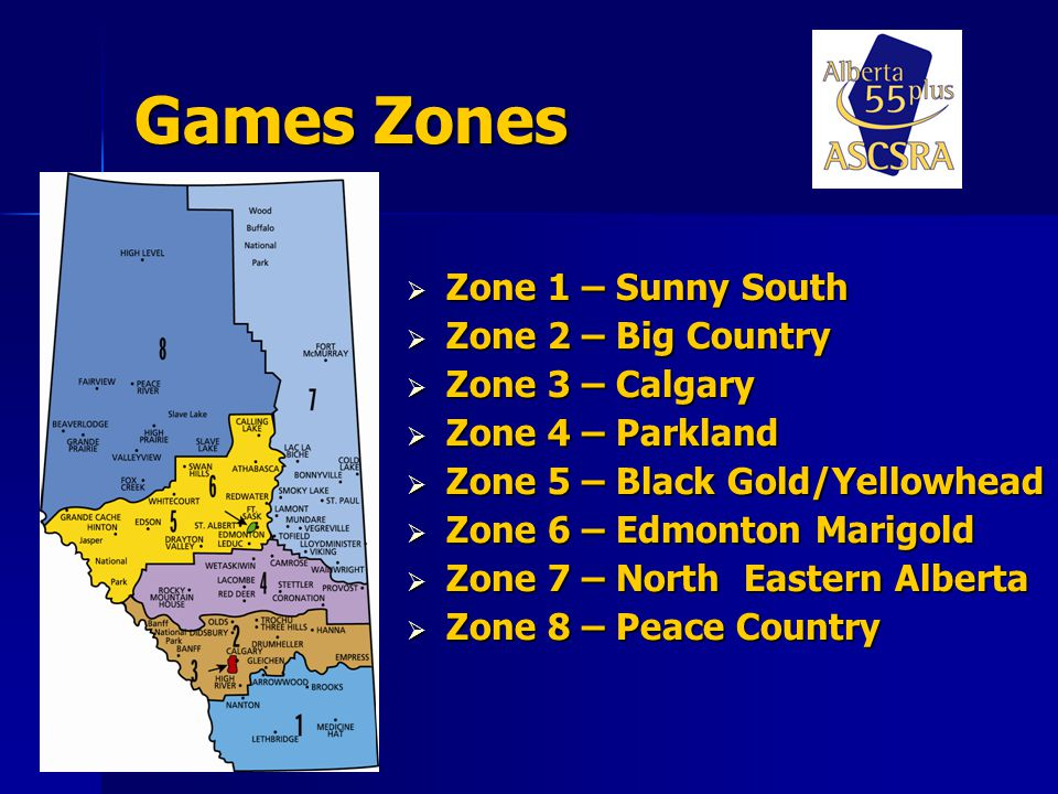 Games Zones Zone 1 – Sunny South Zone 1 – Sunny South Zone 2 – Big Country Zone 2 – Big Country Zone 3 – Calgary Zone 3 – Calgary Zone 4 – Parkland Zone 4 – Parkland Zone 5 – Black Gold/Yellowhead Zone 5 – Black Gold/Yellowhead Zone 6 – Edmonton Marigold Zone 6 – Edmonton Marigold Zone 7 – North Eastern Alberta Zone 7 – North Eastern Alberta Zone 8 – Peace Country Zone 8 – Peace Country