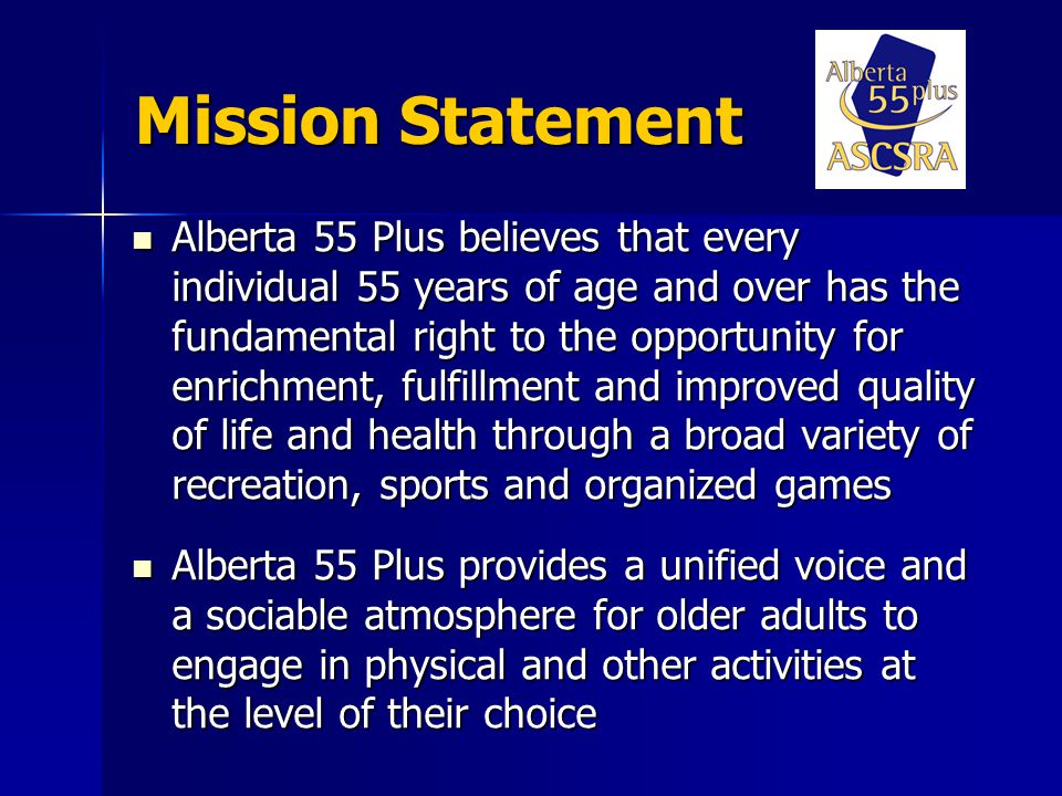 Mission Statement Alberta 55 Plus believes that every individual 55 years of age and over has the fundamental right to the opportunity for enrichment, fulfillment and improved quality of life and health through a broad variety of recreation, sports and organized games Alberta 55 Plus believes that every individual 55 years of age and over has the fundamental right to the opportunity for enrichment, fulfillment and improved quality of life and health through a broad variety of recreation, sports and organized games Alberta 55 Plus provides a unified voice and a sociable atmosphere for older adults to engage in physical and other activities at the level of their choice Alberta 55 Plus provides a unified voice and a sociable atmosphere for older adults to engage in physical and other activities at the level of their choice