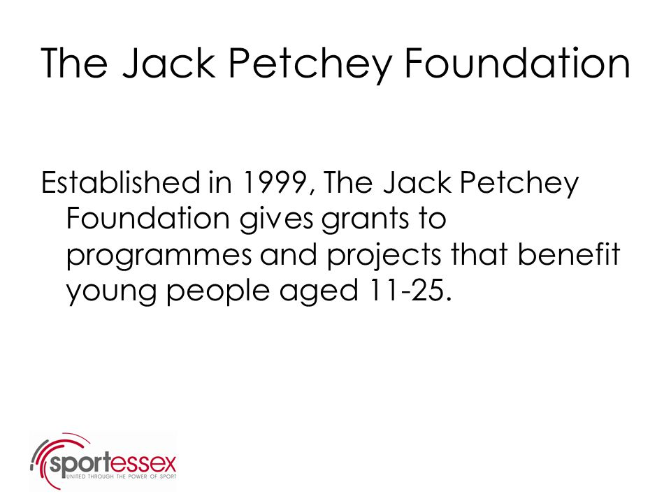 The Jack Petchey Foundation Established in 1999, The Jack Petchey Foundation gives grants to programmes and projects that benefit young people aged 11