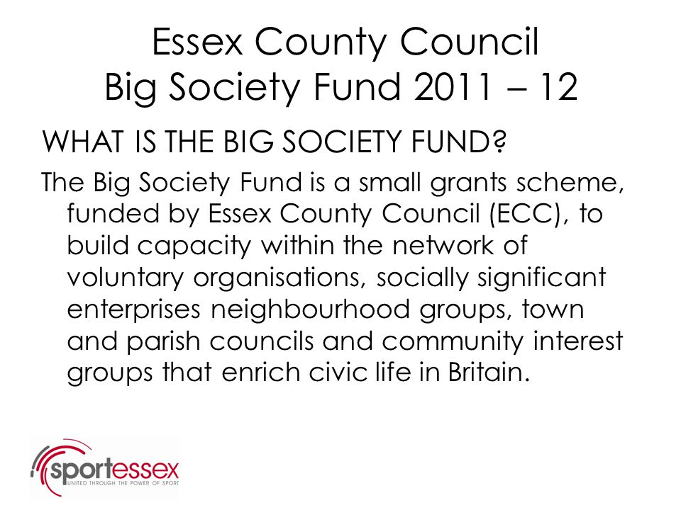 Essex County Council Big Society Fund 2011 – 12 WHAT IS THE BIG SOCIETY FUND? The Big Society Fund is a small grants scheme, funded by Essex County Co
