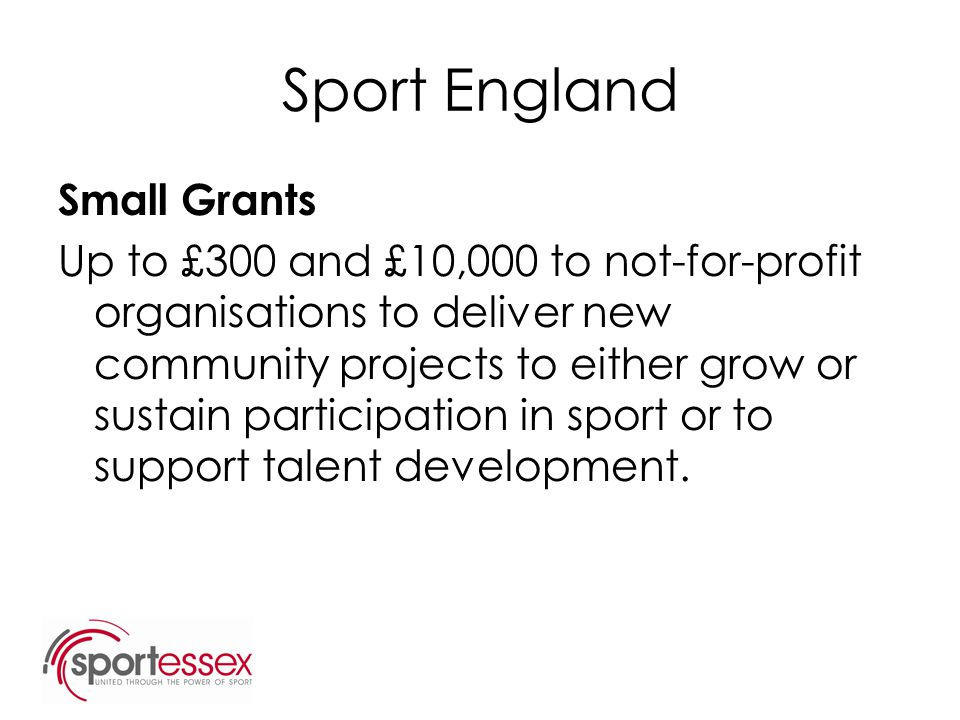 Sport England Small Grants Up to £300 and £10,000 to not-for-profit organisations to deliver new community projects to either grow or sustain particip