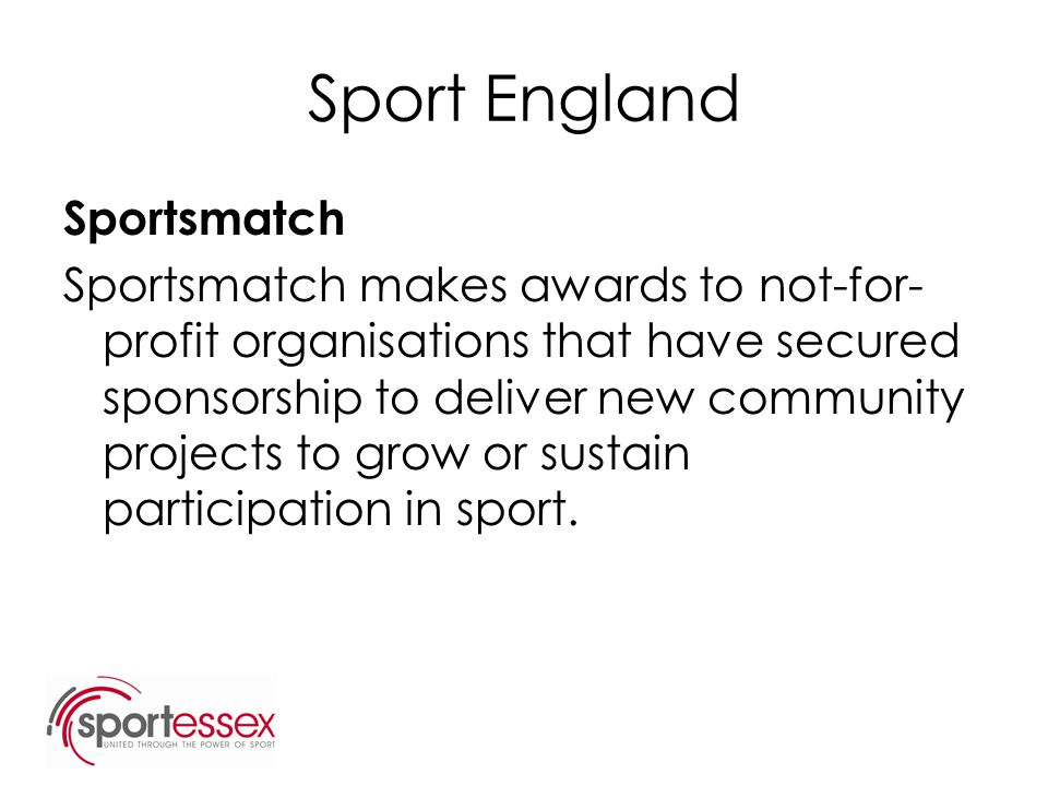 Sport England Sportsmatch Sportsmatch makes awards to not-for- profit organisations that have secured sponsorship to deliver new community projects to
