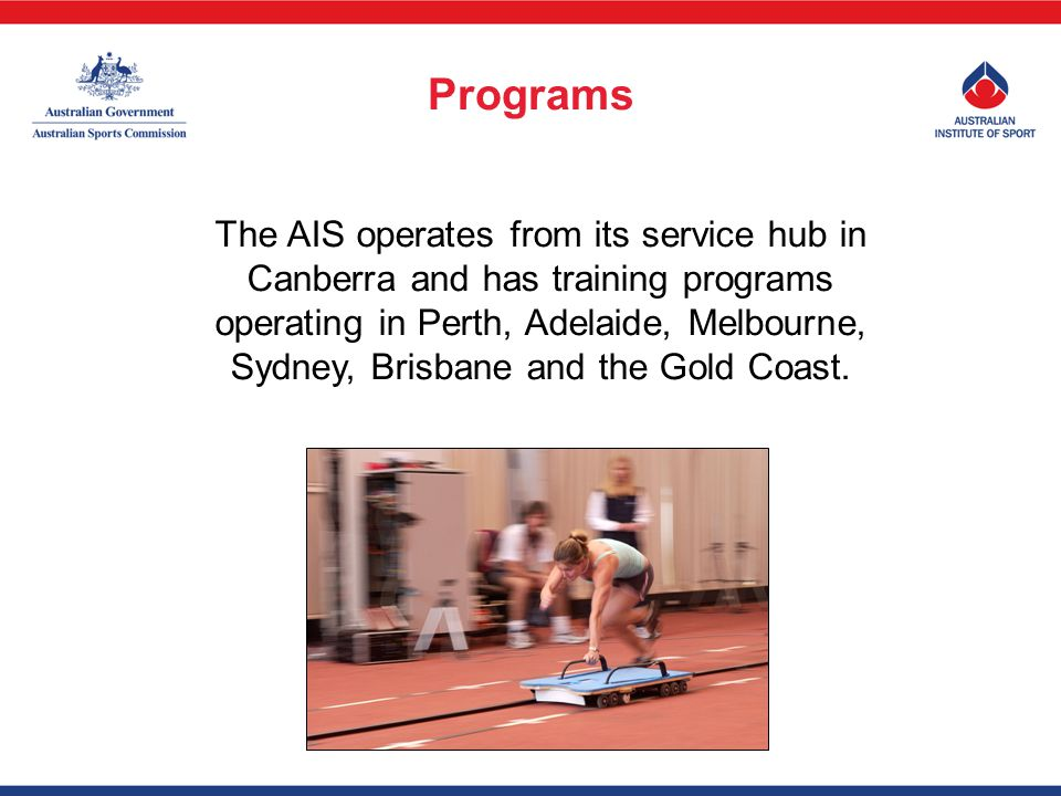 The AIS operates from its service hub in Canberra and has training programs operating in Perth, Adelaide, Melbourne, Sydney, Brisbane and the Gold Coast.
