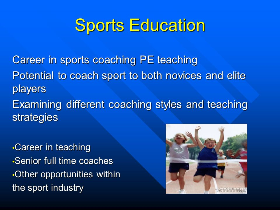 Sports Education Career in sports coaching PE teaching Potential to coach sport to both novices and elite players Examining different coaching styles and teaching strategies Career in teaching Career in teaching Senior full time coaches Senior full time coaches Other opportunities within Other opportunities within the sport industry