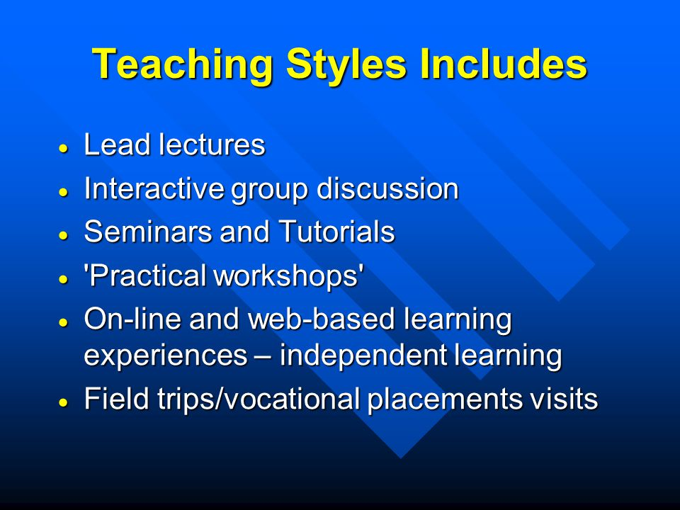 Teaching Styles Includes Lead lectures Lead lectures Interactive group discussion Interactive group discussion Seminars and Tutorials Seminars and Tutorials Practical workshops Practical workshops On-line and web-based learning experiences – independent learning On-line and web-based learning experiences – independent learning Field trips/vocational placements visits Field trips/vocational placements visits