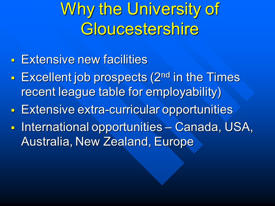 Why the University of Gloucestershire Extensive new facilities Extensive new facilities Excellent job prospects (2 nd in the Times recent league table for employability) Excellent job prospects (2 nd in the Times recent league table for employability) Extensive extra-curricular opportunities Extensive extra-curricular opportunities International opportunities – Canada, USA, Australia, New Zealand, Europe International opportunities – Canada, USA, Australia, New Zealand, Europe