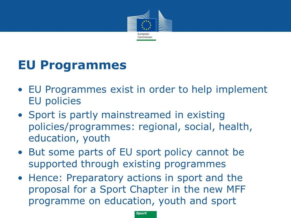 Sport Preparatory Actions Sport 2009-2011: (a)Promoting health-enhancing physical activity (b) Promoting education and training in sport (c) Promoting European fundamental values by encouraging sport for persons with disabilities (d) Promoting gender equality in sport (e) Fight against doping (f) Promoting social inclusion in and through sport (g) Promoting volunteering in sport (h) Prevention of and fight against violence and intolerance (i) Promoting innovative approaches to strengthen the organisation of sport in Europe (good governance)