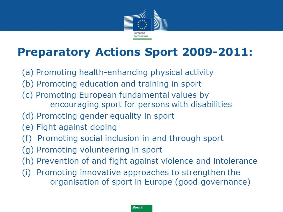 Sport Partnership in sport Preparatory Action 2012-2013: (1) The fight against match fixing (2) The promotion of physical activity supporting active ageing (3) Awareness-raising about effective ways of promoting sport at municipal level (4) Trans-frontier joint grassroots sport competitions in neighbouring regions and Member States (X) Feasibility study on possible future mobility measures in sport