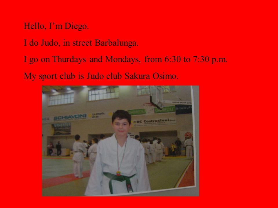Hello, Im Diego. I do Judo, in street Barbalunga.