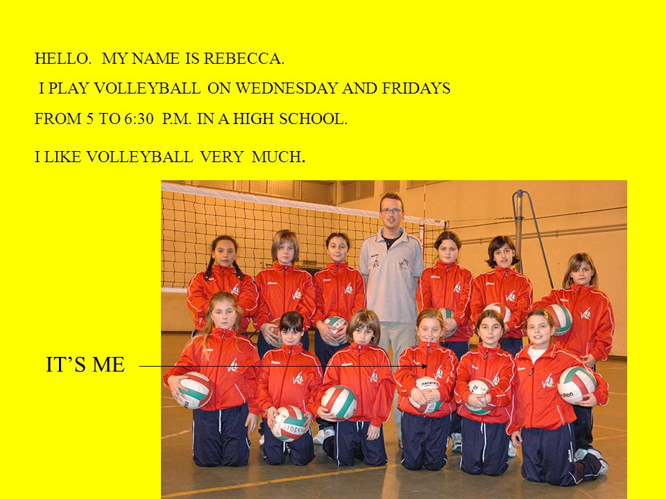 HELLO. MY NAME IS REBECCA. I PLAY VOLLEYBALL ON WEDNESDAY AND FRIDAYS FROM 5 TO 6:30 P.M.